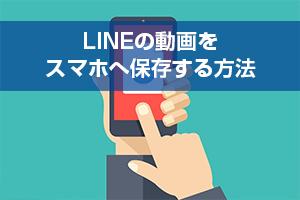 LINEの動画をスマホへ保存する方法へジャンプ